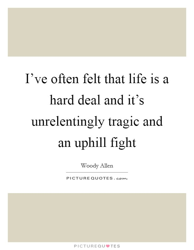 I've often felt that life is a hard deal and it's unrelentingly tragic and an uphill fight Picture Quote #1