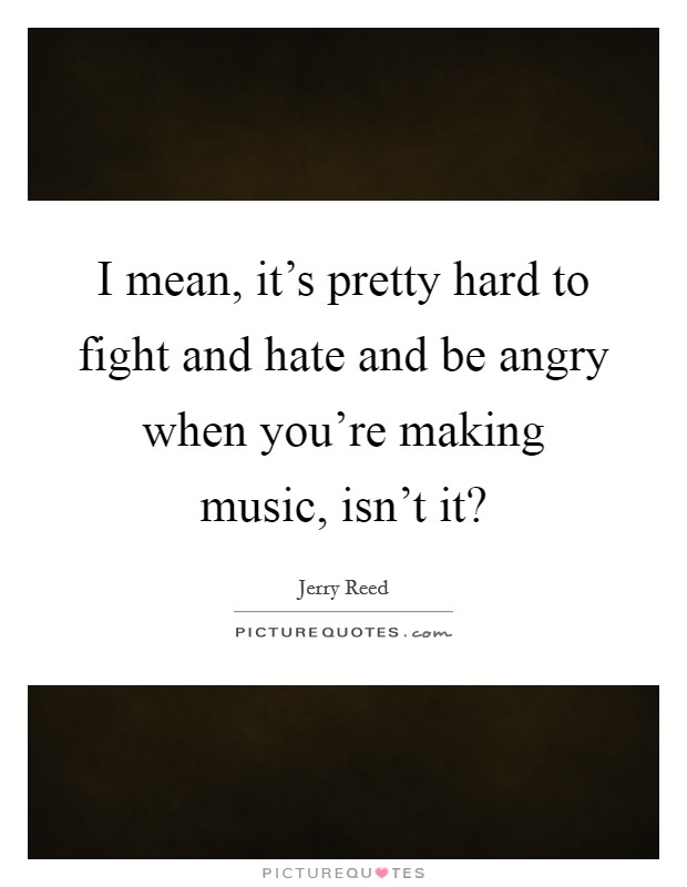 I mean, it's pretty hard to fight and hate and be angry when you're making music, isn't it? Picture Quote #1