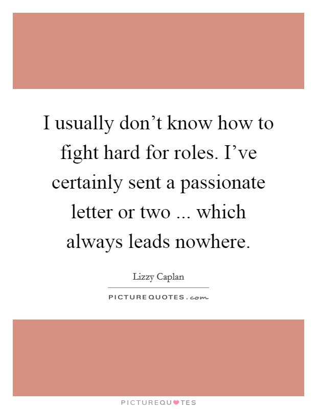 I usually don't know how to fight hard for roles. I've certainly sent a passionate letter or two ... which always leads nowhere Picture Quote #1