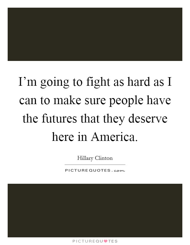 I'm going to fight as hard as I can to make sure people have the futures that they deserve here in America Picture Quote #1