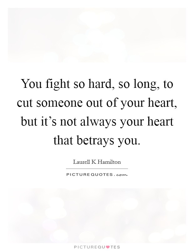 You fight so hard, so long, to cut someone out of your heart, but it's not always your heart that betrays you Picture Quote #1