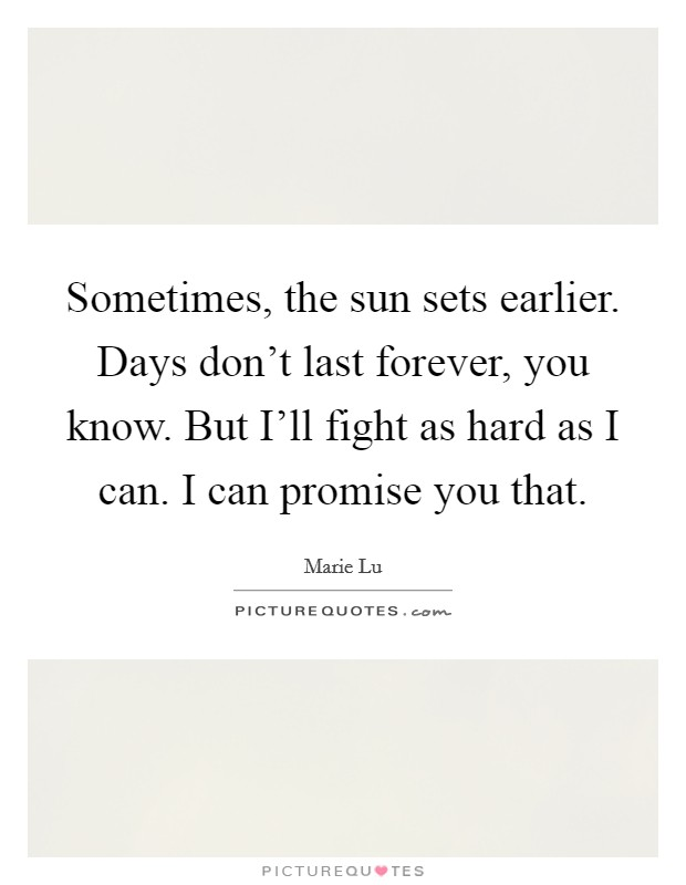 Sometimes, the sun sets earlier. Days don't last forever, you know. But I'll fight as hard as I can. I can promise you that Picture Quote #1