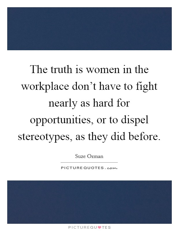 The truth is women in the workplace don't have to fight nearly as hard for opportunities, or to dispel stereotypes, as they did before Picture Quote #1