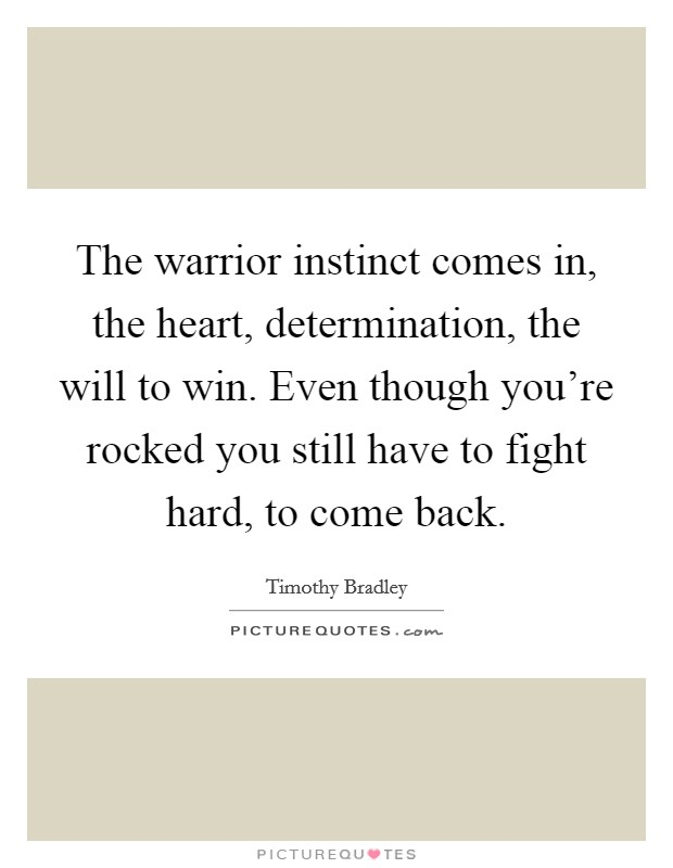The warrior instinct comes in, the heart, determination, the will to win. Even though you're rocked you still have to fight hard, to come back. Picture Quote #1