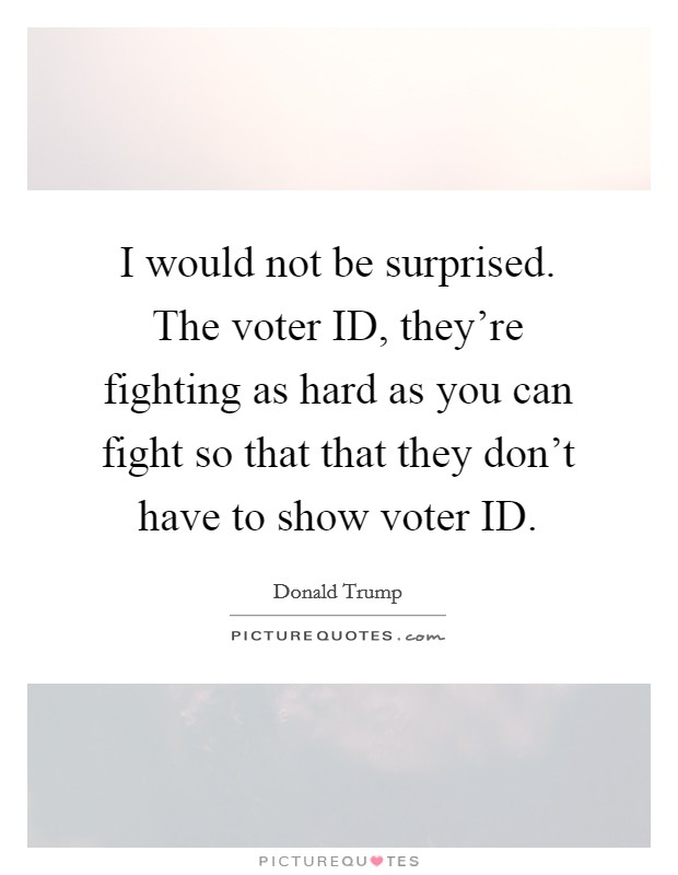 I would not be surprised. The voter ID, they're fighting as hard as you can fight so that that they don't have to show voter ID Picture Quote #1