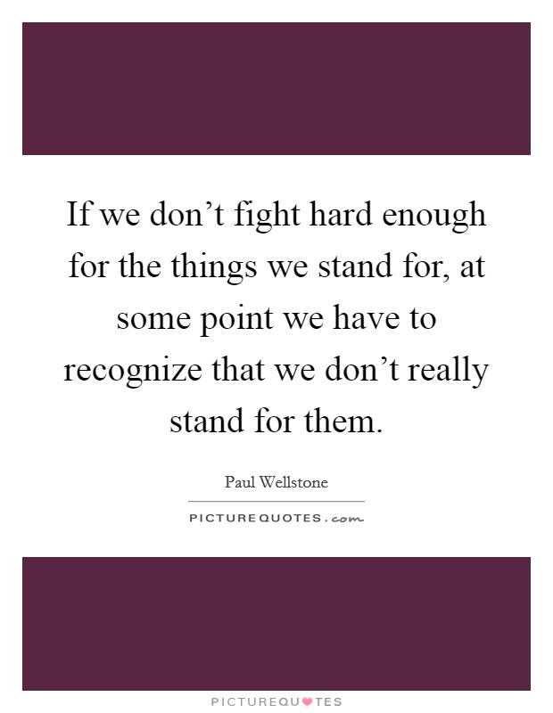 If we don't fight hard enough for the things we stand for, at some point we have to recognize that we don't really stand for them Picture Quote #1