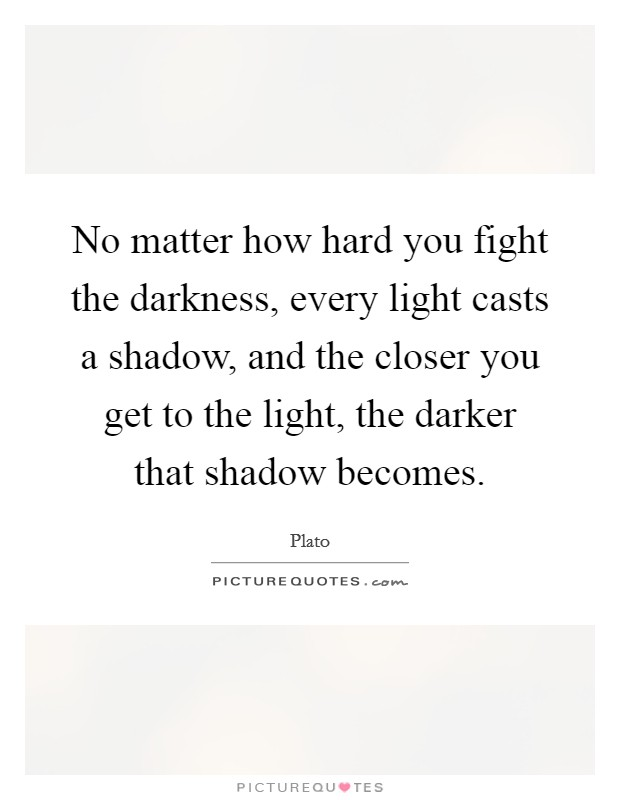 No matter how hard you fight the darkness, every light casts a shadow, and the closer you get to the light, the darker that shadow becomes Picture Quote #1