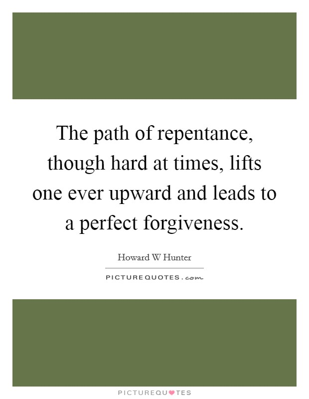 The path of repentance, though hard at times, lifts one ever upward and leads to a perfect forgiveness. Picture Quote #1