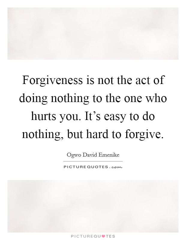 Forgiveness is not the act of doing nothing to the one who hurts you. It's easy to do nothing, but hard to forgive Picture Quote #1