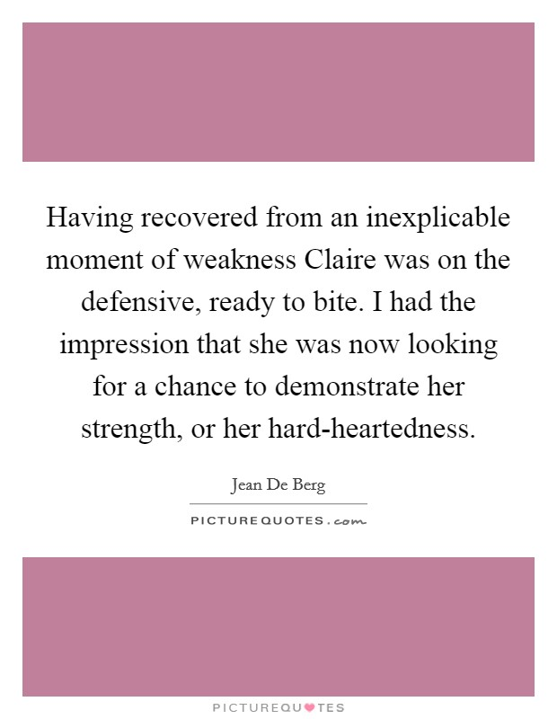 Having recovered from an inexplicable moment of weakness Claire was on the defensive, ready to bite. I had the impression that she was now looking for a chance to demonstrate her strength, or her hard-heartedness Picture Quote #1