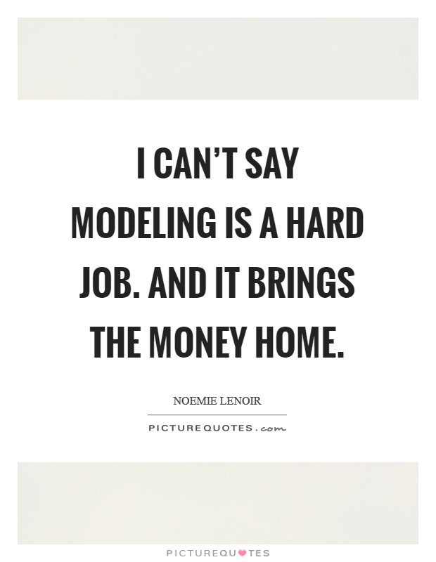 I can't say modeling is a hard job. And it brings the money home Picture Quote #1