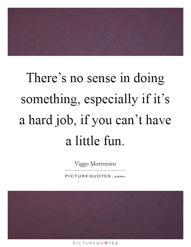 There's no sense in doing something, especially if it's a hard job, if you can't have a little fun Picture Quote #1