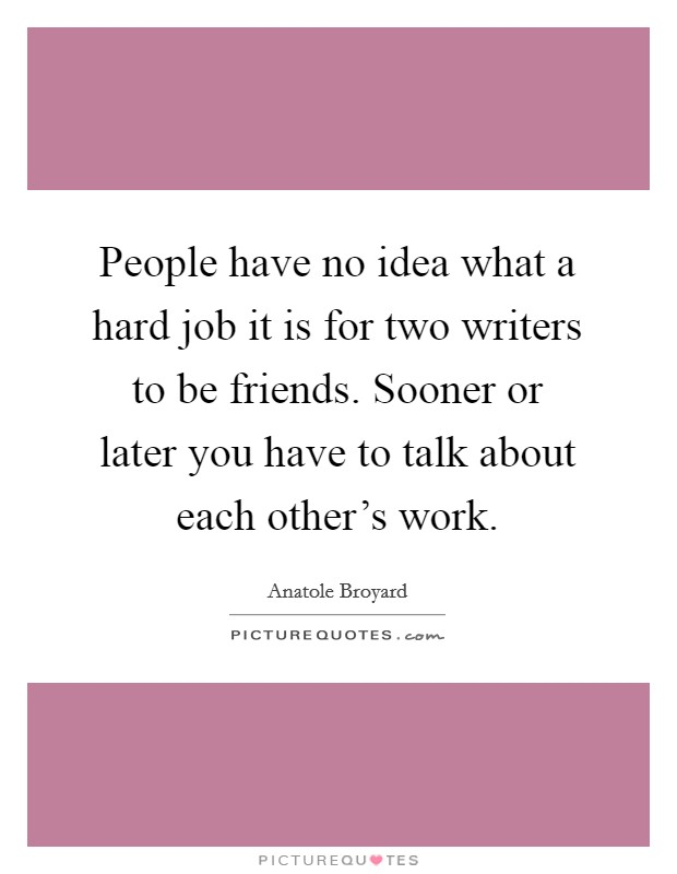 People have no idea what a hard job it is for two writers to be friends. Sooner or later you have to talk about each other's work Picture Quote #1