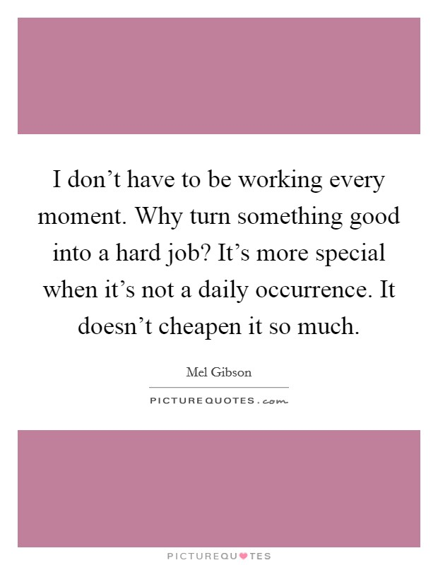 I don't have to be working every moment. Why turn something good into a hard job? It's more special when it's not a daily occurrence. It doesn't cheapen it so much Picture Quote #1