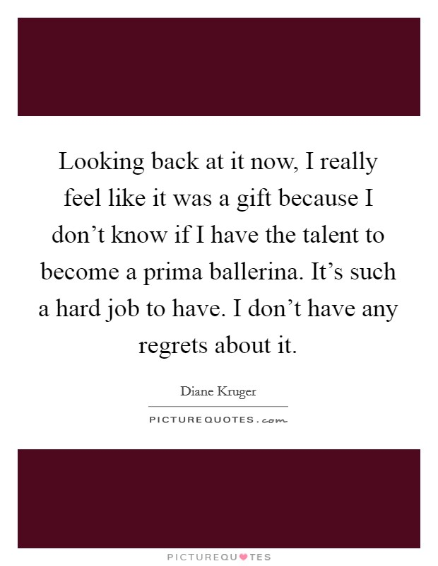 Looking back at it now, I really feel like it was a gift because I don't know if I have the talent to become a prima ballerina. It's such a hard job to have. I don't have any regrets about it Picture Quote #1