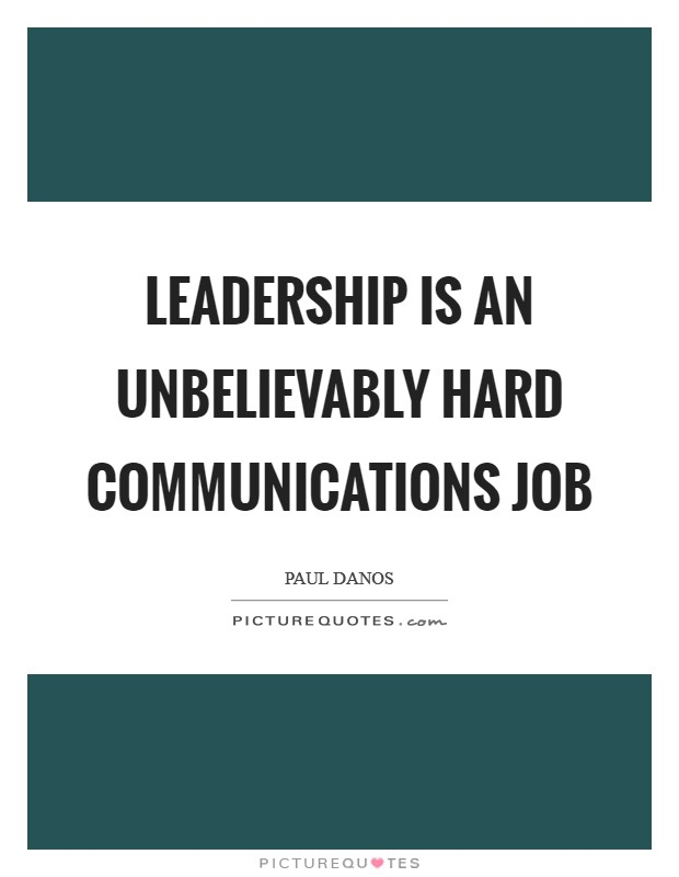 Leadership is an unbelievably hard communications job Picture Quote #1