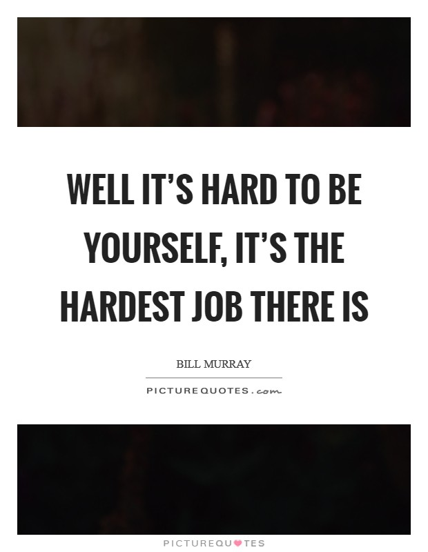 Well it's hard to be yourself, it's the hardest job there is Picture Quote #1