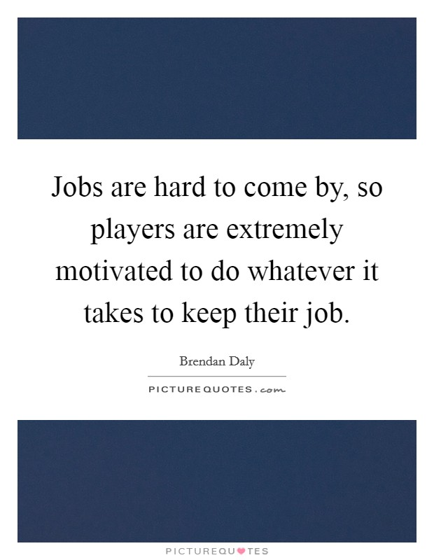 Jobs are hard to come by, so players are extremely motivated to do whatever it takes to keep their job Picture Quote #1