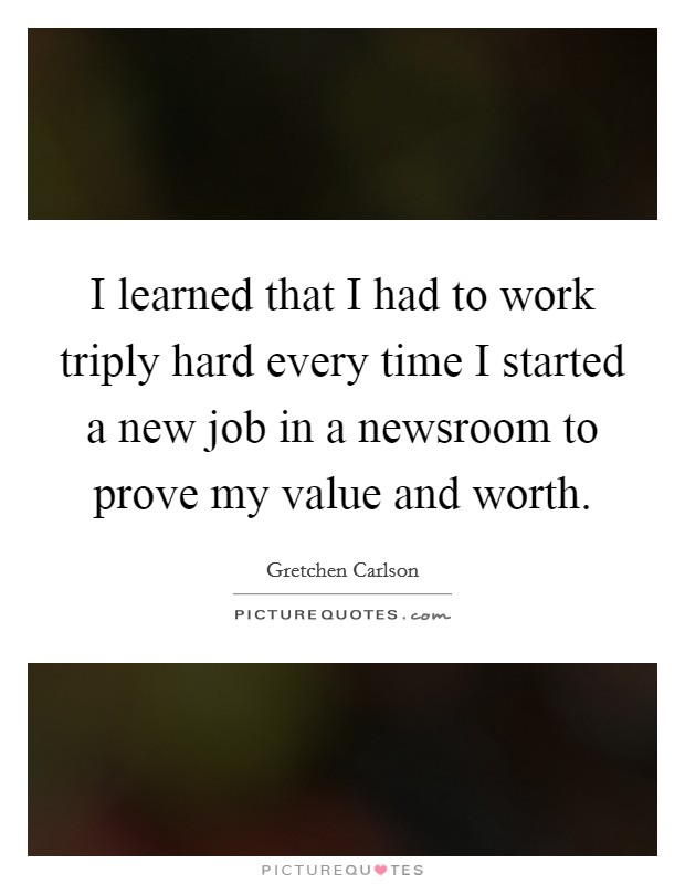 I learned that I had to work triply hard every time I started a new job in a newsroom to prove my value and worth Picture Quote #1