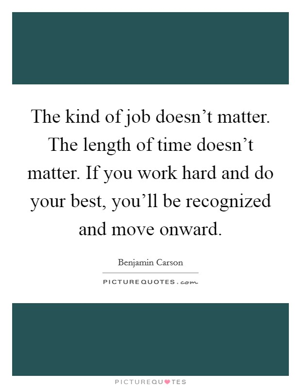 The kind of job doesn't matter. The length of time doesn't matter. If you work hard and do your best, you'll be recognized and move onward Picture Quote #1