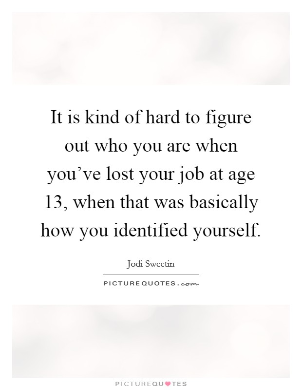 It is kind of hard to figure out who you are when you've lost your job at age 13, when that was basically how you identified yourself Picture Quote #1