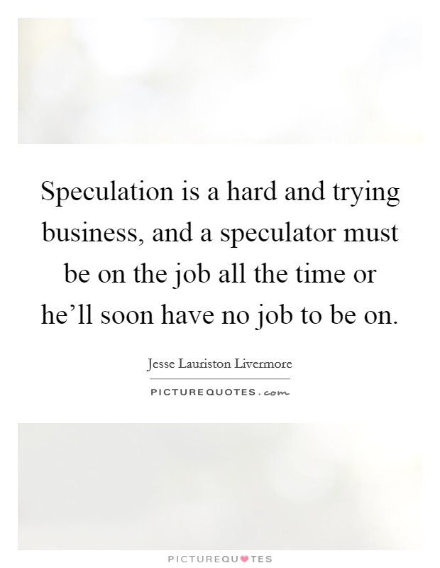 Speculation is a hard and trying business, and a speculator must be on the job all the time or he'll soon have no job to be on Picture Quote #1