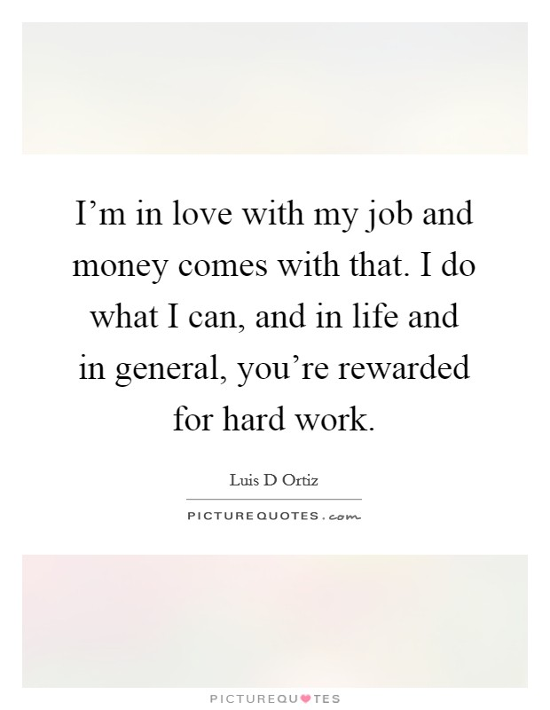 I'm in love with my job and money comes with that. I do what I can, and in life and in general, you're rewarded for hard work Picture Quote #1