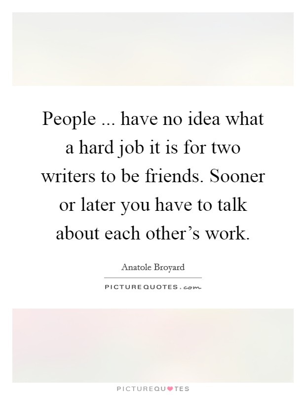 People ... have no idea what a hard job it is for two writers to be friends. Sooner or later you have to talk about each other's work Picture Quote #1