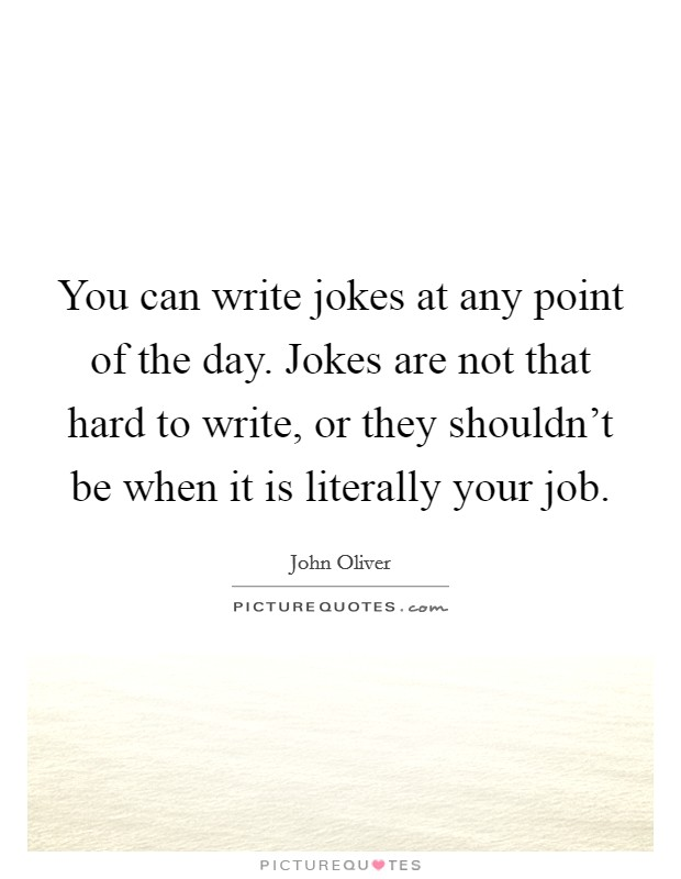 You can write jokes at any point of the day. Jokes are not that hard to write, or they shouldn't be when it is literally your job Picture Quote #1