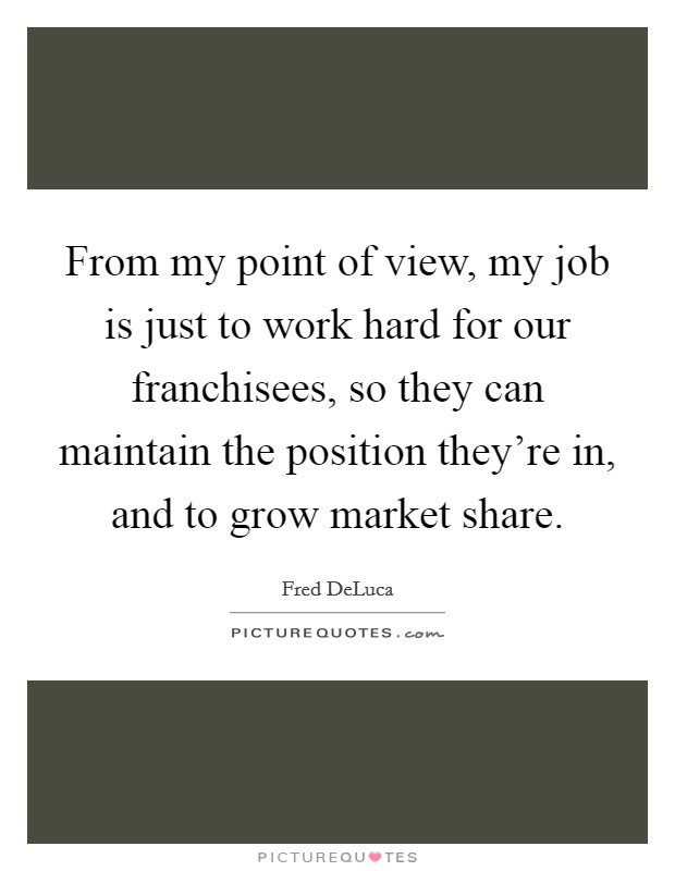 From my point of view, my job is just to work hard for our franchisees, so they can maintain the position they're in, and to grow market share Picture Quote #1