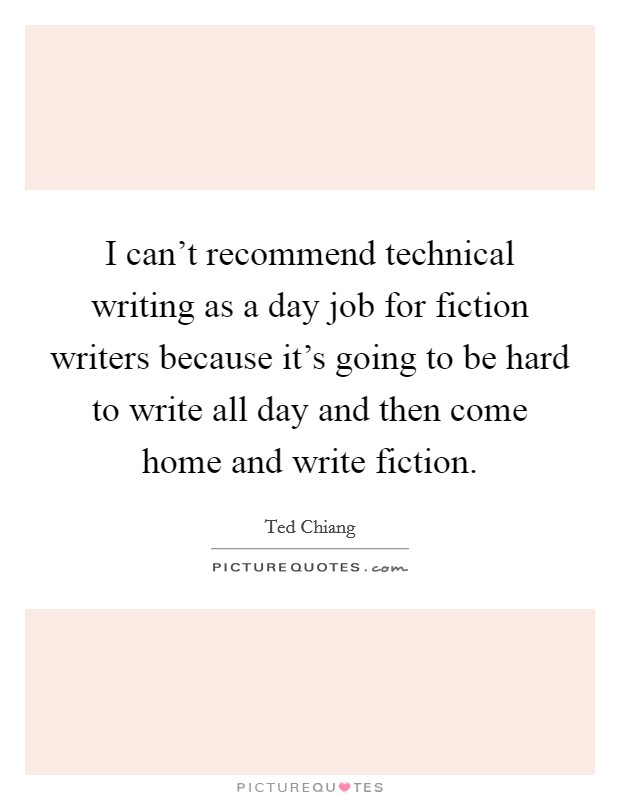 I can't recommend technical writing as a day job for fiction writers because it's going to be hard to write all day and then come home and write fiction Picture Quote #1