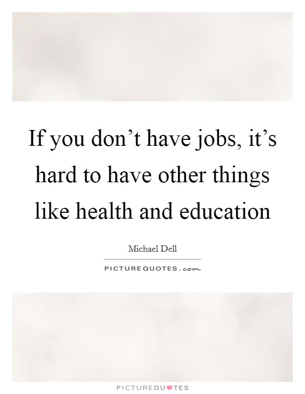 If you don't have jobs, it's hard to have other things like health and education Picture Quote #1