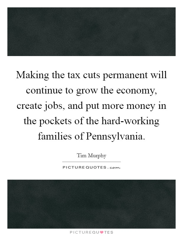 Making the tax cuts permanent will continue to grow the economy, create jobs, and put more money in the pockets of the hard-working families of Pennsylvania Picture Quote #1