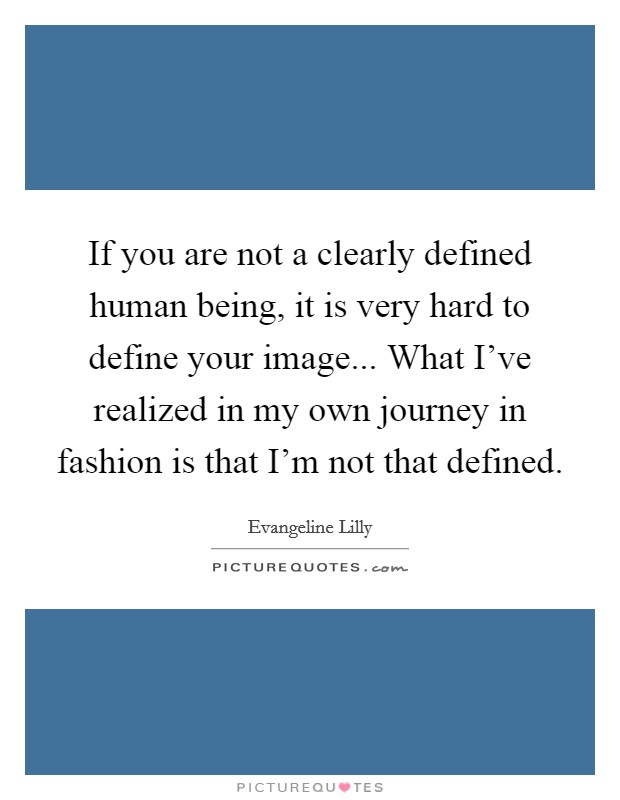 If you are not a clearly defined human being, it is very hard to define your image... What I've realized in my own journey in fashion is that I'm not that defined Picture Quote #1