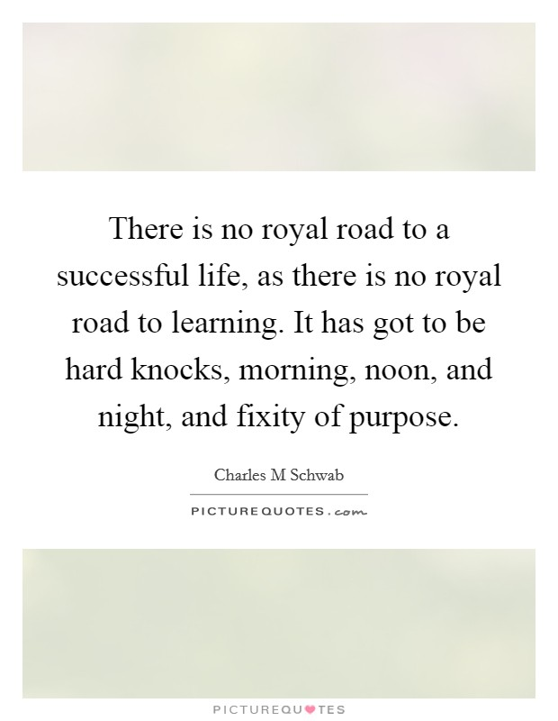 There is no royal road to a successful life, as there is no royal road to learning. It has got to be hard knocks, morning, noon, and night, and fixity of purpose Picture Quote #1