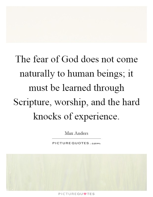 The fear of God does not come naturally to human beings; it must be learned through Scripture, worship, and the hard knocks of experience Picture Quote #1