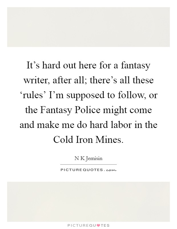 It's hard out here for a fantasy writer, after all; there's all these 'rules' I'm supposed to follow, or the Fantasy Police might come and make me do hard labor in the Cold Iron Mines Picture Quote #1