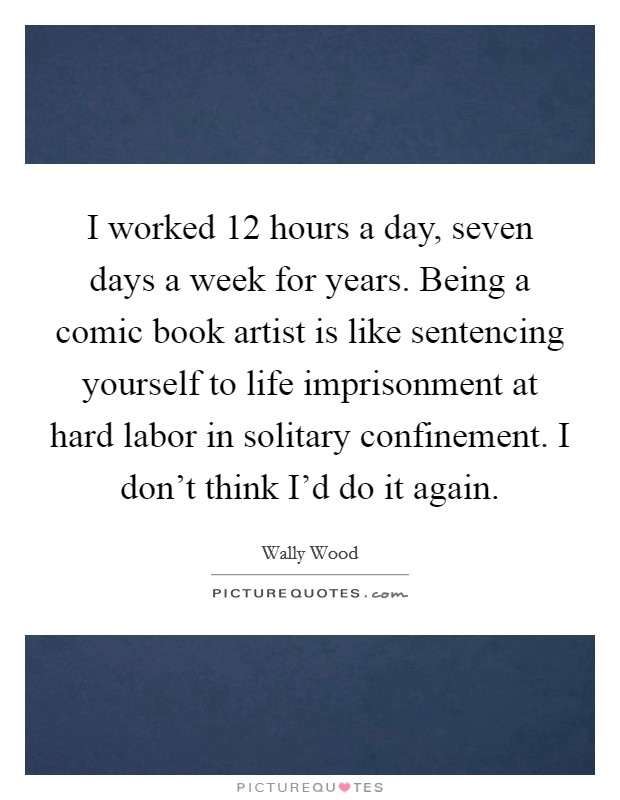 I worked 12 hours a day, seven days a week for years. Being a comic book artist is like sentencing yourself to life imprisonment at hard labor in solitary confinement. I don't think I'd do it again Picture Quote #1
