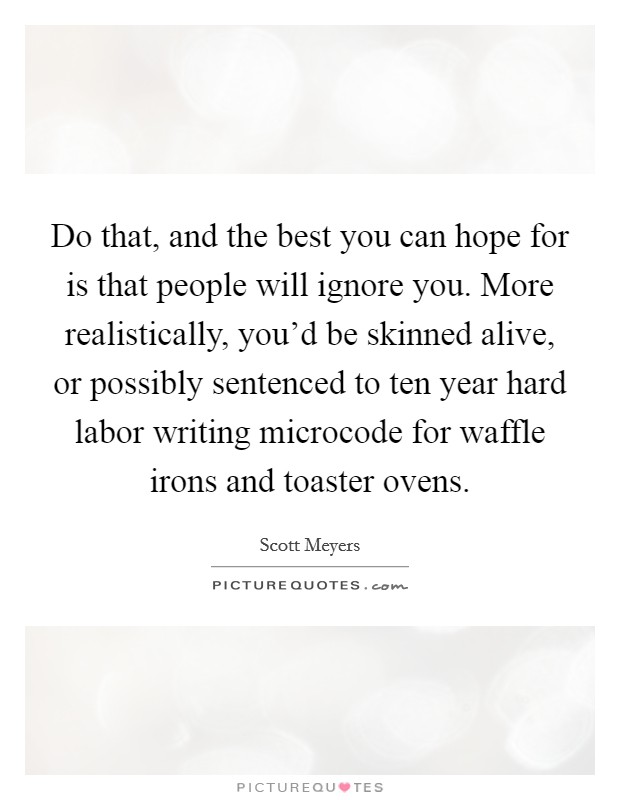 Do that, and the best you can hope for is that people will ignore you. More realistically, you'd be skinned alive, or possibly sentenced to ten year hard labor writing microcode for waffle irons and toaster ovens Picture Quote #1