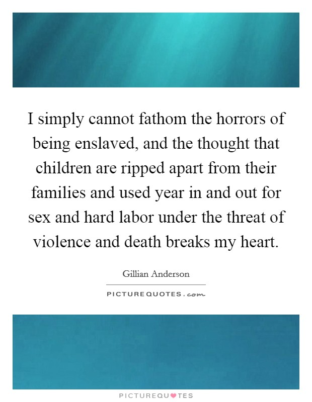 I simply cannot fathom the horrors of being enslaved, and the thought that children are ripped apart from their families and used year in and out for sex and hard labor under the threat of violence and death breaks my heart Picture Quote #1