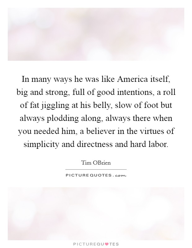 In many ways he was like America itself, big and strong, full of good intentions, a roll of fat jiggling at his belly, slow of foot but always plodding along, always there when you needed him, a believer in the virtues of simplicity and directness and hard labor Picture Quote #1