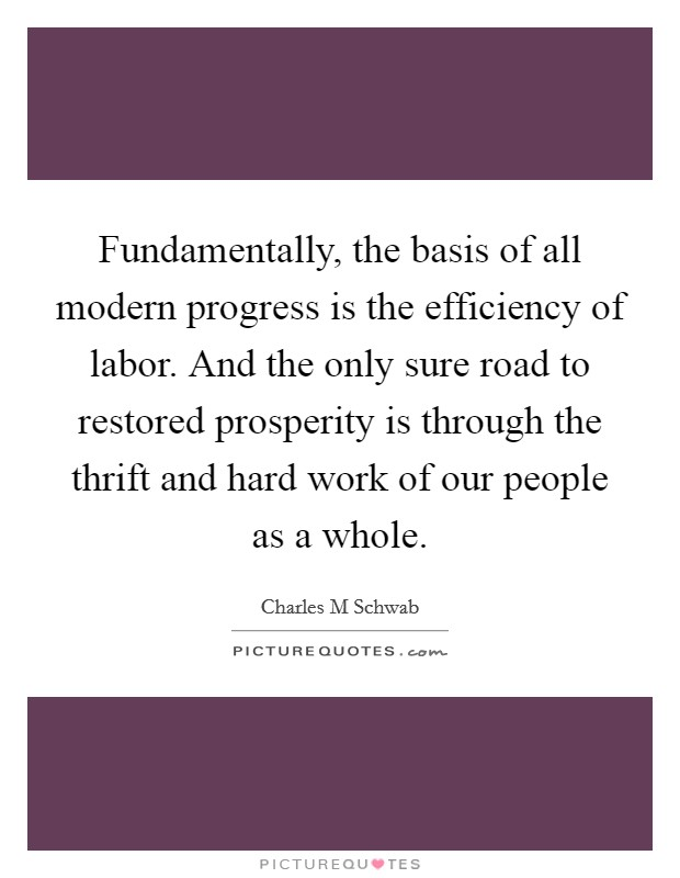 Fundamentally, the basis of all modern progress is the efficiency of labor. And the only sure road to restored prosperity is through the thrift and hard work of our people as a whole Picture Quote #1