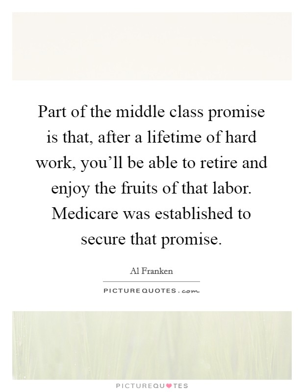 Part of the middle class promise is that, after a lifetime of hard work, you'll be able to retire and enjoy the fruits of that labor. Medicare was established to secure that promise Picture Quote #1