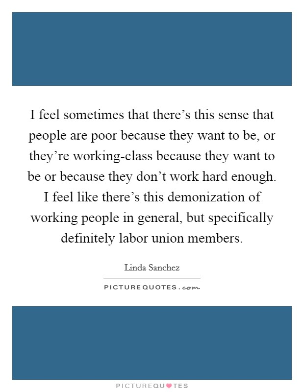 I feel sometimes that there's this sense that people are poor because they want to be, or they're working-class because they want to be or because they don't work hard enough. I feel like there's this demonization of working people in general, but specifically definitely labor union members Picture Quote #1