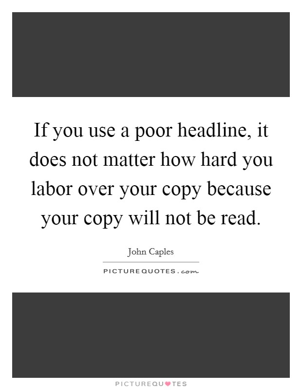 If you use a poor headline, it does not matter how hard you labor over your copy because your copy will not be read Picture Quote #1