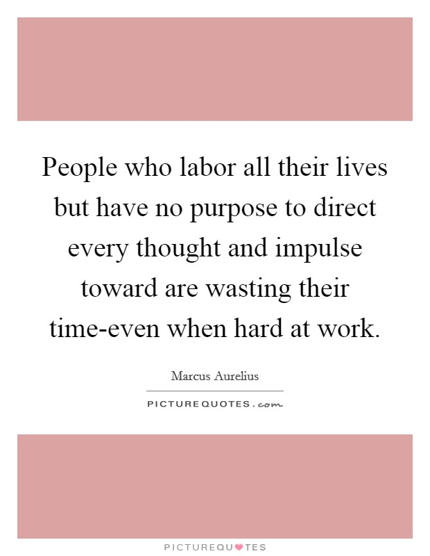 People who labor all their lives but have no purpose to direct every thought and impulse toward are wasting their time-even when hard at work Picture Quote #1