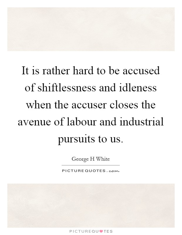 It is rather hard to be accused of shiftlessness and idleness when the accuser closes the avenue of labour and industrial pursuits to us Picture Quote #1