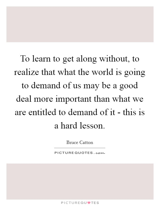 To learn to get along without, to realize that what the world is going to demand of us may be a good deal more important than what we are entitled to demand of it - this is a hard lesson. Picture Quote #1