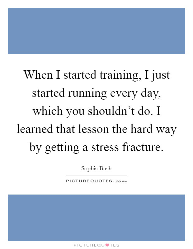 When I started training, I just started running every day, which you shouldn't do. I learned that lesson the hard way by getting a stress fracture Picture Quote #1