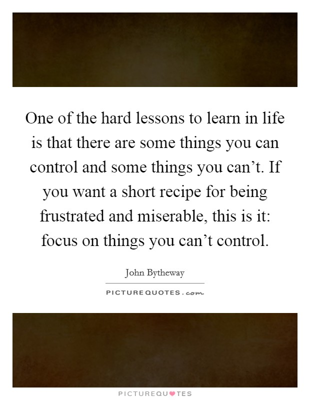 One of the hard lessons to learn in life is that there are some things you can control and some things you can't. If you want a short recipe for being frustrated and miserable, this is it: focus on things you can't control Picture Quote #1